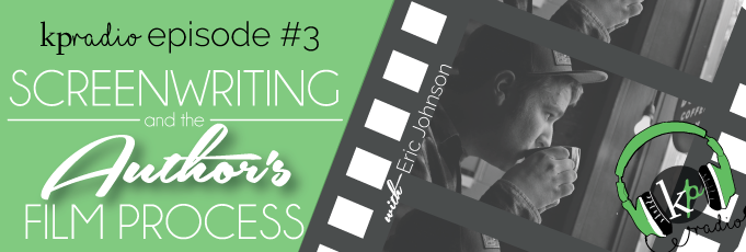 KP Radio E#3 ~ Screenwriting and the Author's Film Process with Eric Johnson