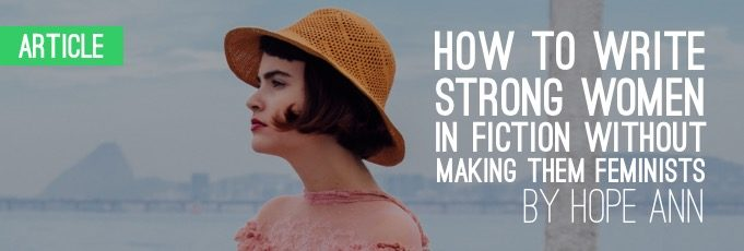 How to Write Strong Women in Fiction without Making Them Feminists