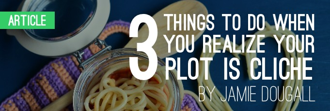 Three Things to Do When You Realize Your Plot Is Cliché